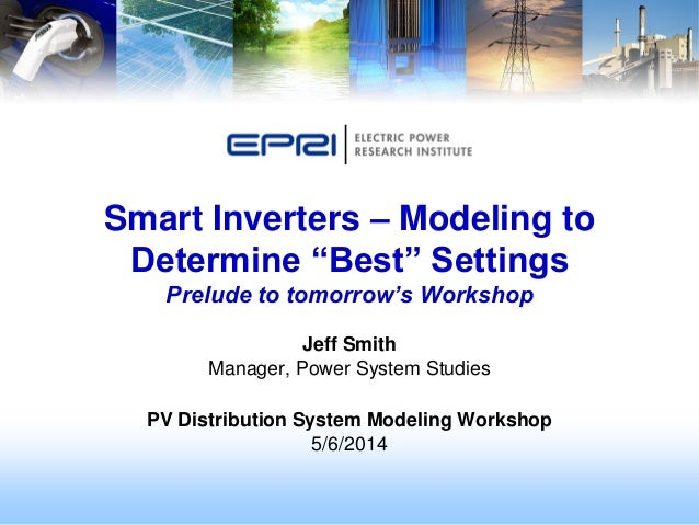 Jeff Smith Manager, Power System Studies PV Distribution System Modeling Workshop 5/6/2014 Smart Inverters – Modeling to D...