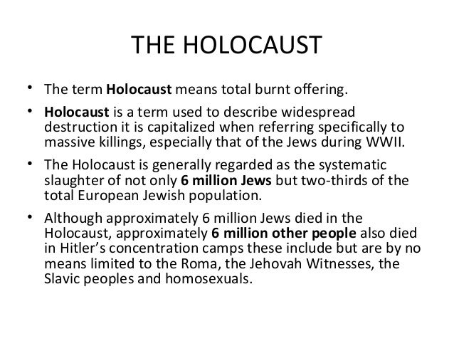 THE HOLOCAUST • The term Holocaust means total burnt offering. • Holocaust is a term used to describe widespread destructi...