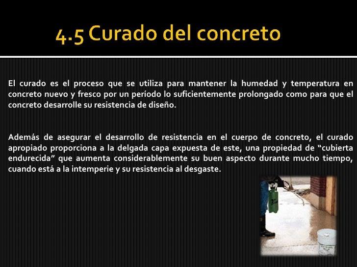 4.5 Curado del concreto<br />El curado es el proceso que se utiliza para mantener la humedad y temperatura en concreto nu...