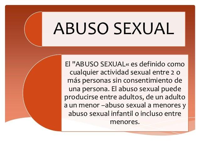 """ABUSO SEXUAL El """"ABUSO SEXUAL« es definido como   cualquier actividad sexual entre 2 o  más personas sin consentimiento de..."""