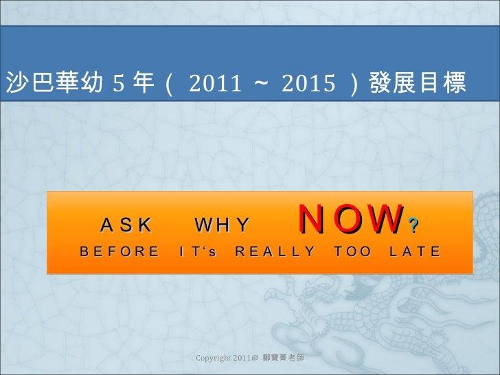 沙巴華幼 5 年( 2011 ~ 2015 )發展目標 Copyright 2011@  鄭寶菁老師 ASK  WHY    NOW ? BEFORE IT's REALLY TOO LATE
