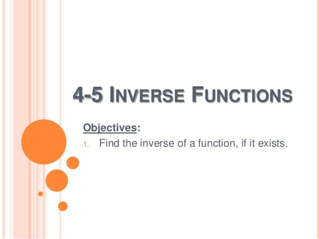4-5 INVERSE FUNCTIONS Objectives: 1. Find the inverse of a function, if it exists.