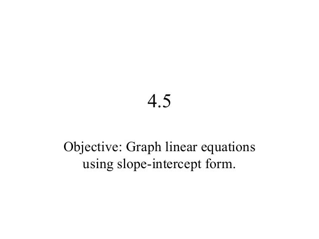 4.5 Objective: Graph linear equations using slope-intercept form.