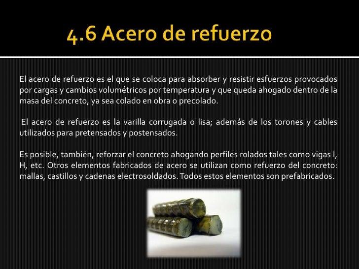 4.6 Acero de refuerzo<br />El acero de refuerzo es el que se coloca para absorber y resistir esfuerzos provocados por car...