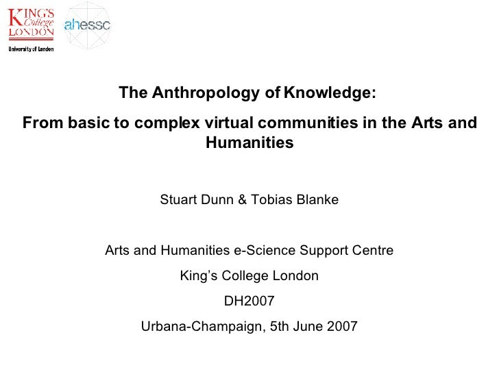 The Anthropology of Knowledge:  From basic to complex virtual communities in the Arts and Humanities Stuart Dunn & Tobias ...