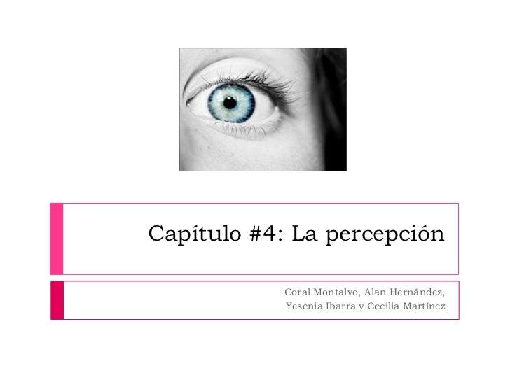 Capítulo #4: La percepción<br />Coral Montalvo, Alan Hernández, <br />Yesenia Ibarra y Cecilia Martínez<br />