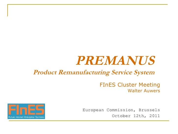 PREMANUS Product Remanufacturing Service System FInES Cluster Meeting Walter Auwers European Commission, Brussels October ...