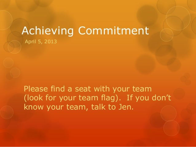 Achieving CommitmentPlease find a seat with your team(look for your team flag). If you don'tknow your team, talk to Jen.Ap...