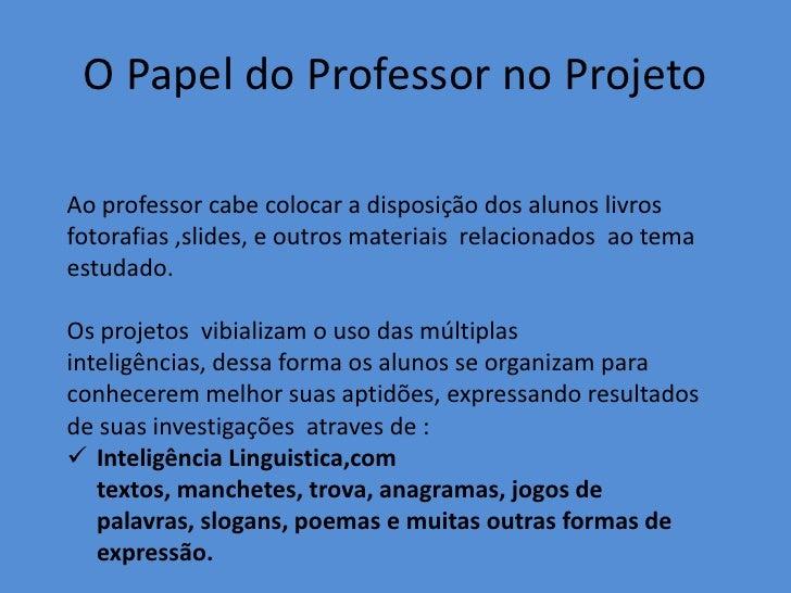 O Papel do Professor no ProjetoAo professor cabe colocar a disposição dos alunos livrosfotorafias ,slides, e outros materi...