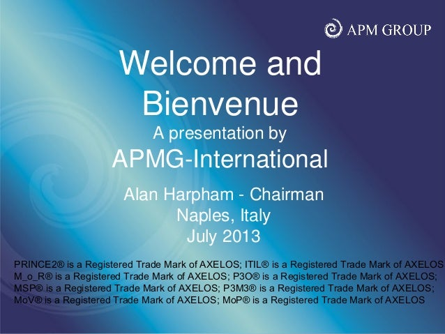 www.apmgroupltd.com Alan Harpham - Chairman Naples, Italy July 2013 Welcome and Bienvenue A presentation by APMG-Internati...