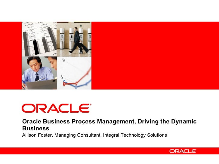 Oracle Business Process Management, Driving the Dynamic Business Allison Foster, Managing Consultant, Integral Technology ...
