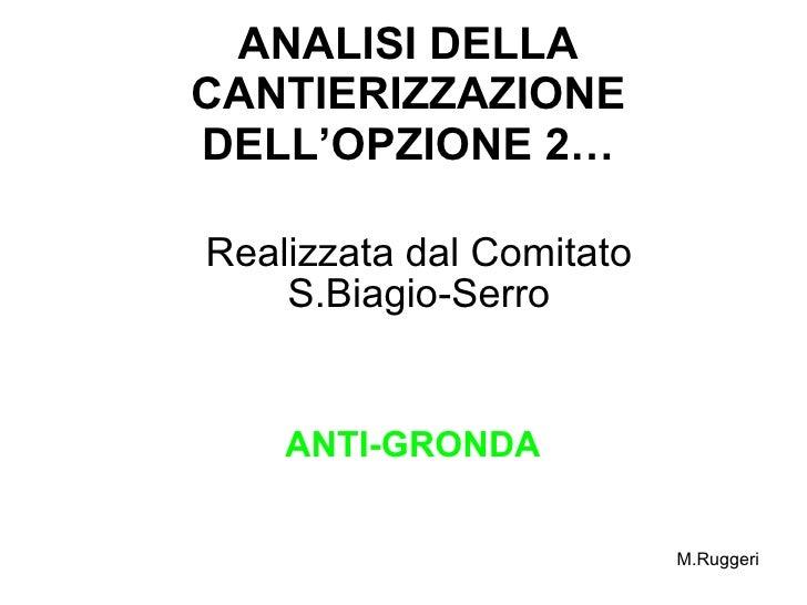 ANALISI DELLA CANTIERIZZAZIONE DELL'OPZIONE 2… Realizzata dal Comitato S.Biagio-Serro ANTI-GRONDA M.Ruggeri