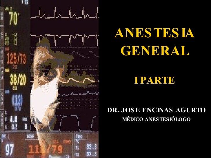 ANESTESIA GENERAL I PARTE DR. JOSE ENCINAS AGURTO MÉDICO ANESTESIÓLOGO