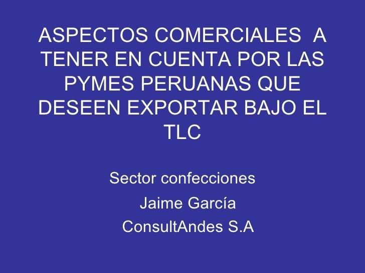 ASPECTOS COMERCIALES  A TENER EN CUENTA POR LAS PYMES PERUANAS QUE DESEEN EXPORTAR BAJO EL TLC Sector confecciones Jaime G...