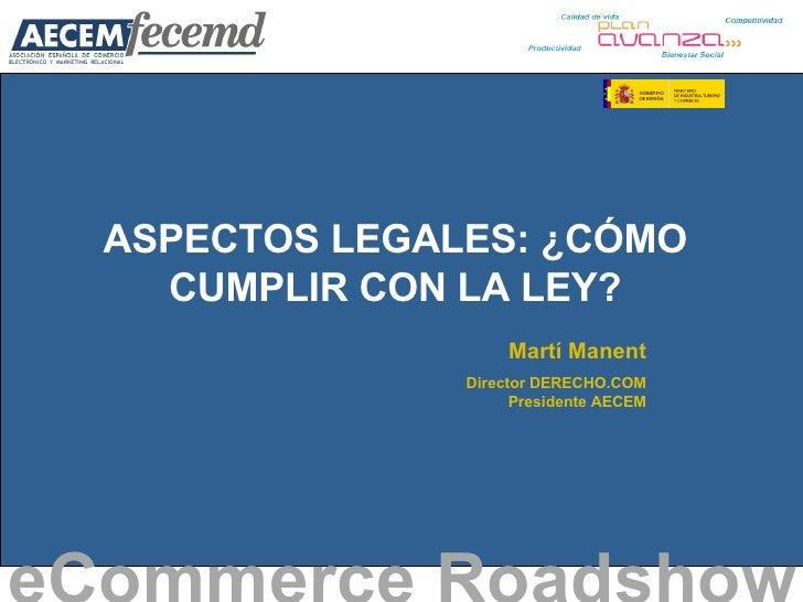 ASPECTOS LEGALES: ¿CÓMO CUMPLIR CON LA LEY? eCommerce Roadshow   Martí Manent Director DERECHO.COM Presidente AECEM