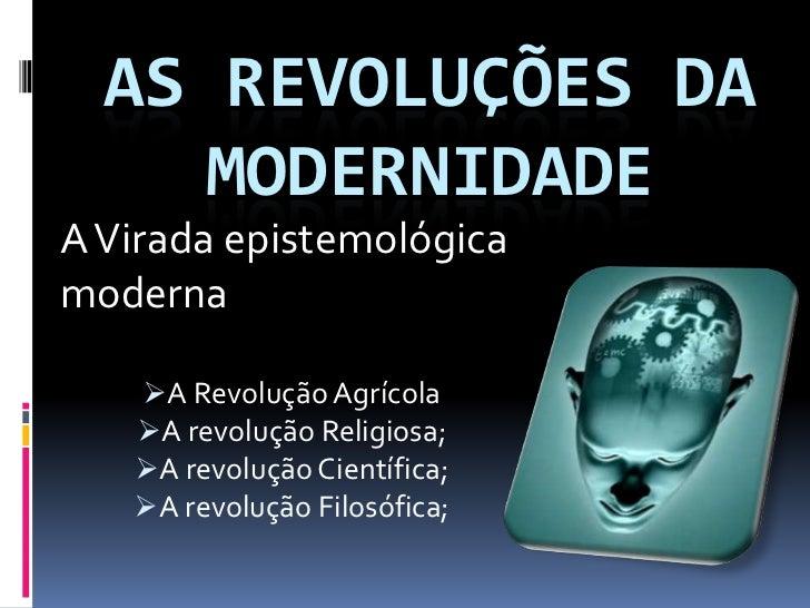 AS REVOLUÇÕES DA     MODERNIDADEA Virada epistemológicamoderna   A Revolução Agrícola   A revolução Religiosa;   A revo...