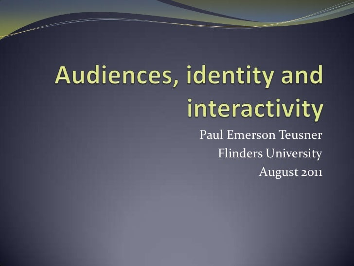 Audiences, identity and interactivity<br />Paul Emerson Teusner<br />Flinders University<br />August 2011<br />