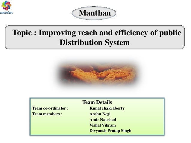 Manthan Topic : Improving reach and efficiency of public Distribution System Team Details Team co-ordinator : Kunal chakra...