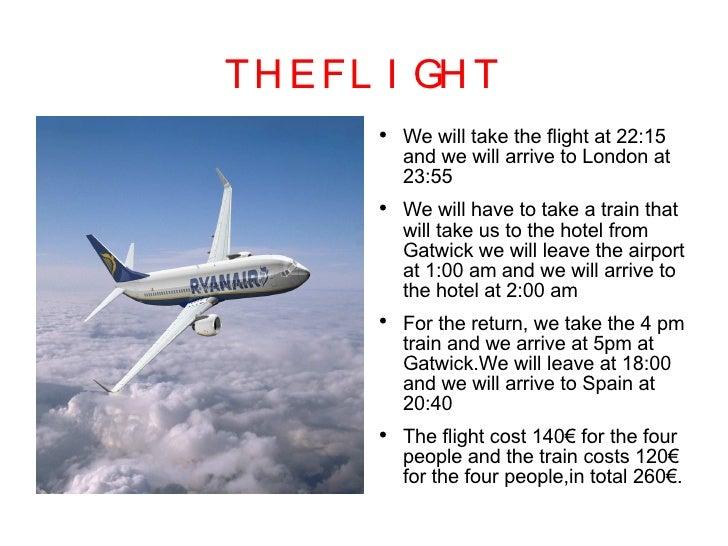 THE FLIGHT <ul><li>We will take the flight at 22:15 and we will arrive to London at 23:55 </li></ul><ul><li>We will have t...