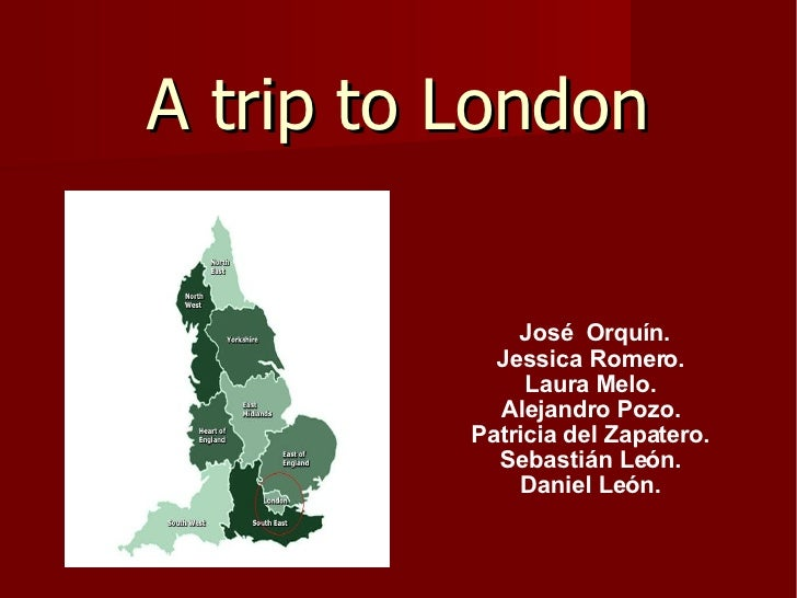 A trip to London José  Orquín. Jessica Romero. Laura Melo. Alejandro Pozo. Patricia del Zapatero. Sebastián León. Daniel L...