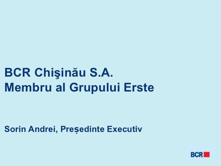 BCR Chişinău S.A.Membru al Grupului ErsteSorin Andrei, Președinte Executiv