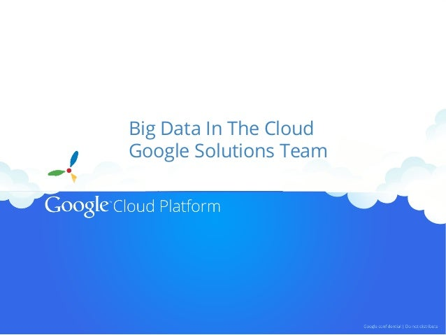 Big Data In The Cloud Google Solutions Team