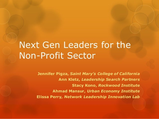 Next Gen Leaders for the Non-Profit Sector Jennifer Pigza, Saint Mary's College of California Ann Kletz, Leadership Search...