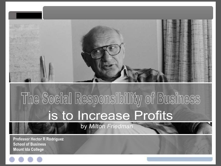 by  Milton Friedman The Social Responsibility of Business The Social Responsibility of Business Professor Hector R Rodrigu...