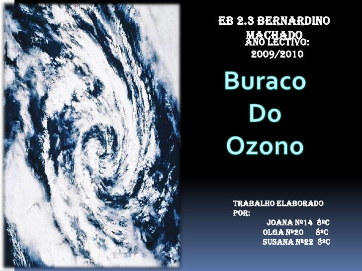 EB 2.3 Bernardino Machado<br />Ano Lectivo: 2009/2010<br />Buraco <br />Do <br />Ozono<br />Trabalho elaborado por:<br />J...
