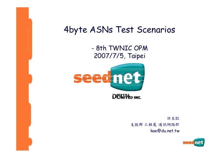 4byte ASNs Test Scenarios        - 8th TWNIC OPM        2007/7/5, Taipei                                許至凱               ...