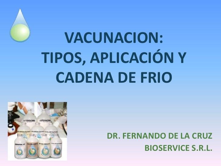 VACUNACION:TIPOS, APLICACIÓN Y  CADENA DE FRIO        DR. FERNANDO DE LA CRUZ                BIOSERVICE S.R.L.