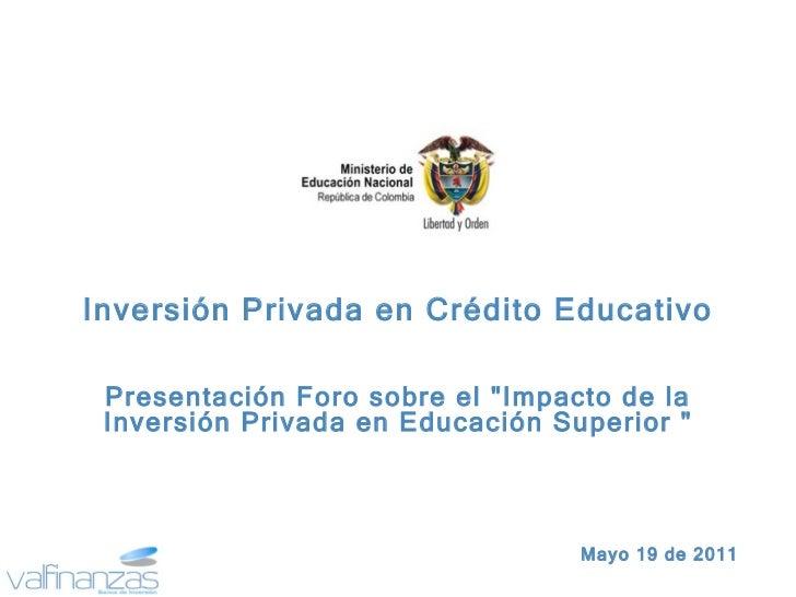 """Mayo 19 de 2011 Inversión Privada en Crédito Educativo Presentación Foro sobre el """"Impacto de la Inversión Privada en..."""