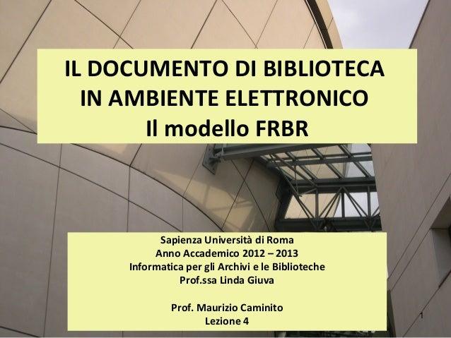 IL DOCUMENTO DI BIBLIOTECA  IN AMBIENTE ELETTRONICO       Il modello FRBR           Sapienza Università di Roma          A...