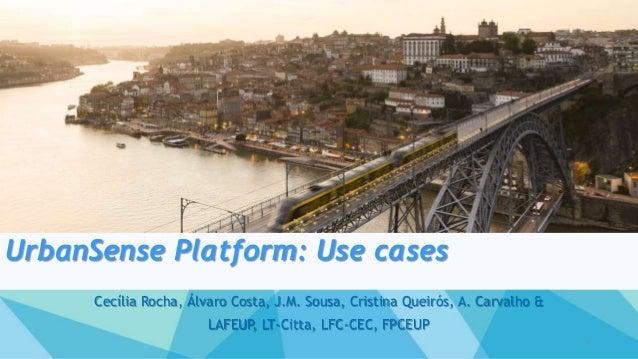UrbanSense Platform: Use cases Cecília Rocha, Álvaro Costa, J.M. Sousa, Cristina Queirós, A. Carvalho & LAFEUP, LT-Citta, ...
