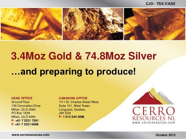 CJO - TSX.V/ASX3.4Moz Gold & 74.8Moz Silver…and preparing to produce!HEAD OFFICE              CANADIAN OFFICEGround Floor ...