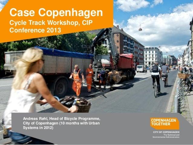 Case Copenhagen Cycle Track Workshop, CIP Conference 2013 Andreas Røhl, Head of Bicycle Programme, City of Copenhagen (10 ...
