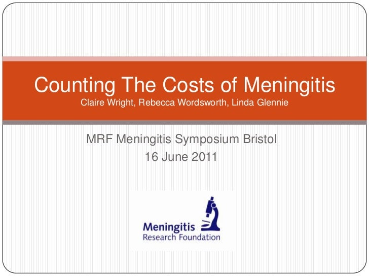 MRF Meningitis Symposium Bristol<br />16 June 2011<br />Counting The Costs of MeningitisClaire Wright, Rebecca Wordsworth,...