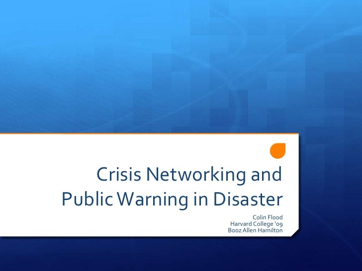 Crisis Networking and Public Warning in Disaster<br />Colin Flood<br />Harvard College '09<br />Booz Allen Hamilton<br />