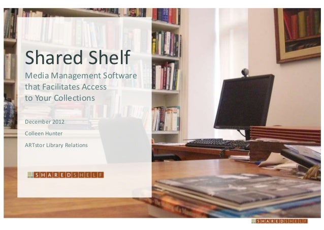 Shared ShelfMedia Management Softwarethat Facilitates Accessto Your CollectionsDecember 2012Colleen HunterARTstor Library ...