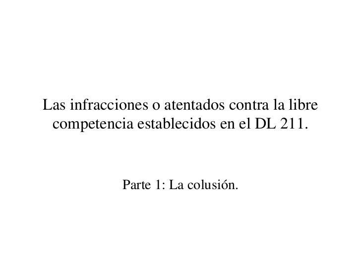 Las infracciones o atentados contra la libre competencia establecidos en el DL 211.            Parte 1: La colusión.