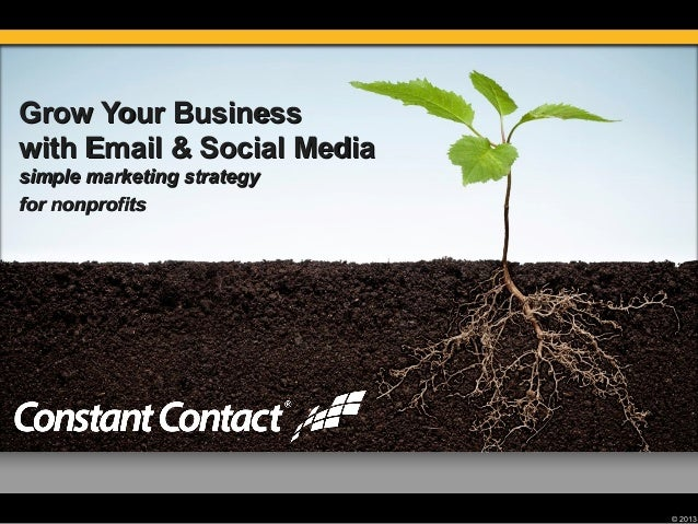 © 2013 Grow Your BusinessGrow Your Business with Email & Social Mediawith Email & Social Media simple marketing strategysi...