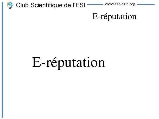 Club Scientifique de l'ESI      www.cse-club.org                             E-réputation      E-réputation