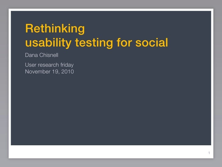 Rethinkingusability testing for socialDana ChisnellUser research fridayNovember 19, 2010                               1