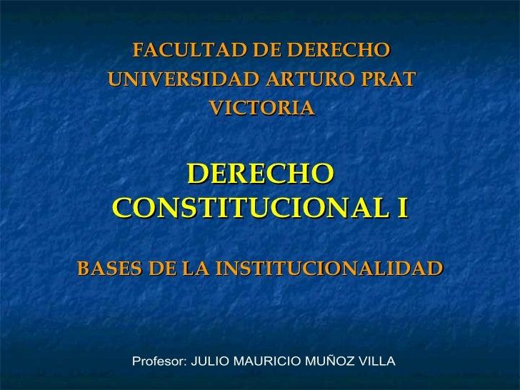 DERECHO CONSTITUCIONAL I BASES DE LA INSTITUCIONALIDAD FACULTAD DE DERECHO UNIVERSIDAD ARTURO PRAT VICTORIA Profesor: JULI...