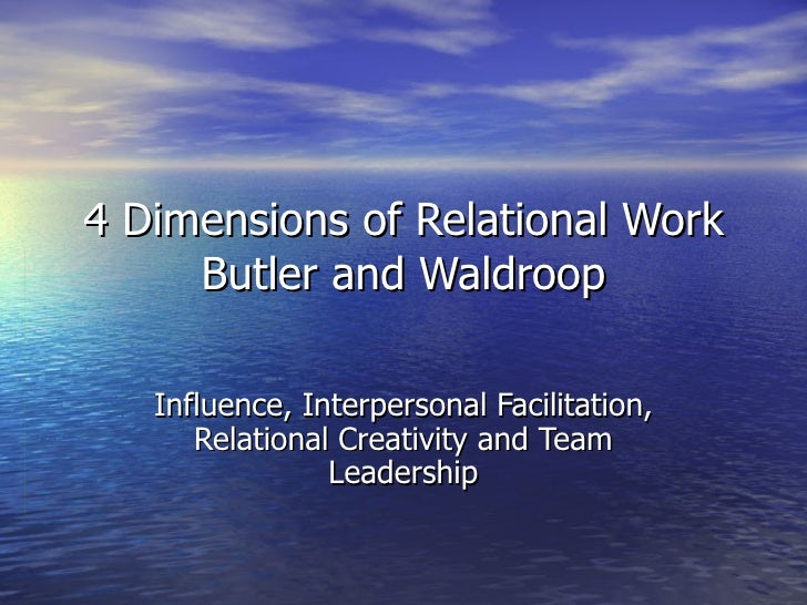 4 Dimensions of Relational Work Butler and Waldroop Influence, Interpersonal Facilitation, Relational Creativity and Team ...