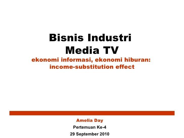Bisnis Industri  Media TV ekonomi informasi, ekonomi hiburan:  income-substitution effect Amelia Day Pertemuan Ke-4 29 Sep...