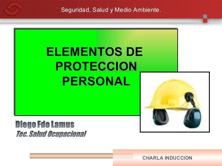 Seguridad, Salud y Medio Ambiente.ELEMENTOS DE PROTECCION  PERSONAL                            CHARLA INDUCCION