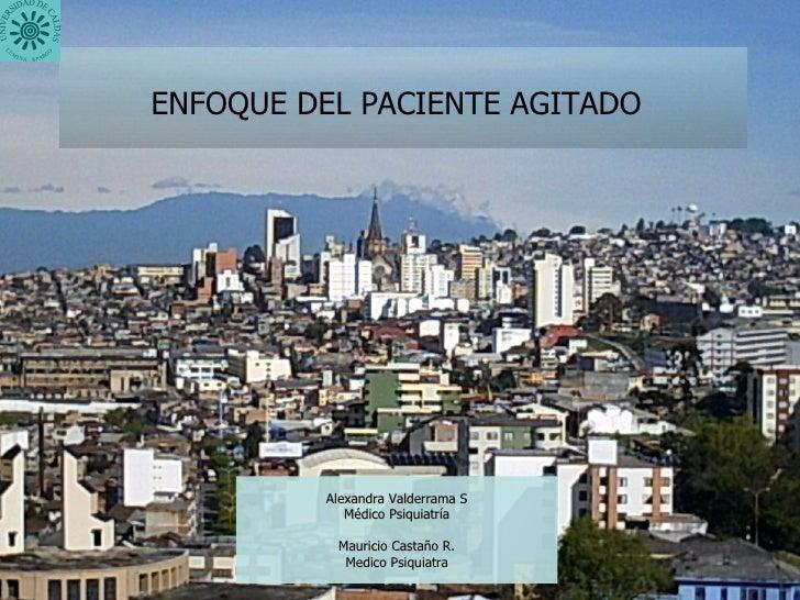 ENFOQUE DEL PACIENTE AGITADO   Alexandra Valderrama S Médico Psiquiatría Mauricio Castaño R. Medico Psiquiatra