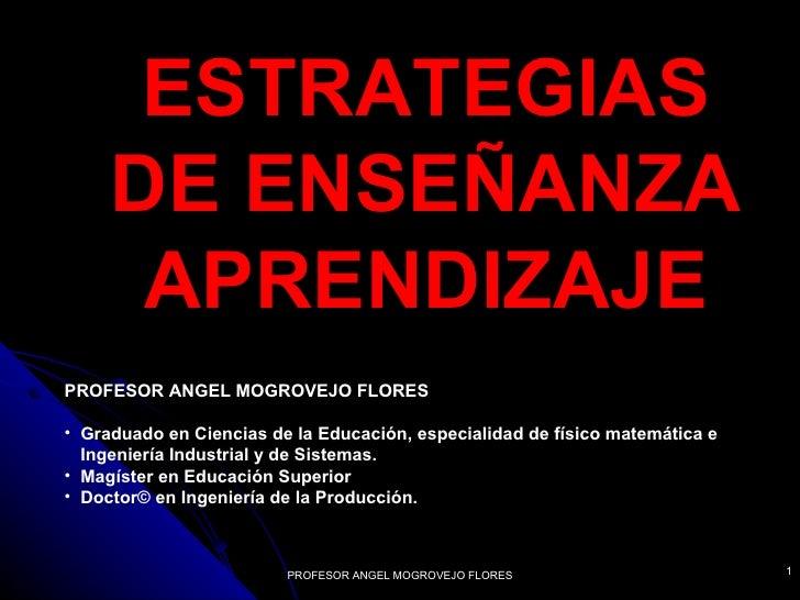 ESTRATEGIAS     DE ENSEÑANZA      APRENDIZAJEPROFESOR ANGEL MOGROVEJO FLORES• Graduado en Ciencias de la Educación, especi...