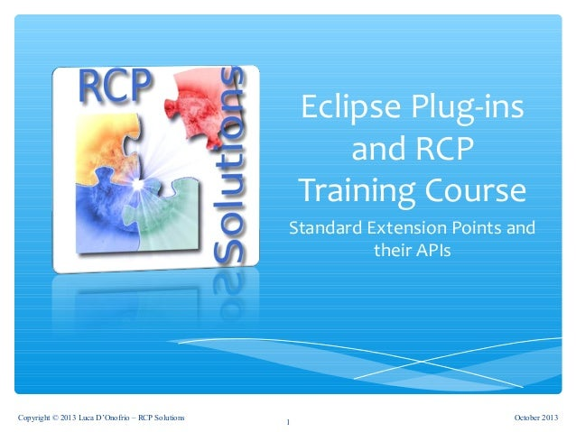 Eclipse Plug-ins and RCP Training Course Standard Extension Points and their APIs October 2013Copyright © 2013 Luca D'Onof...